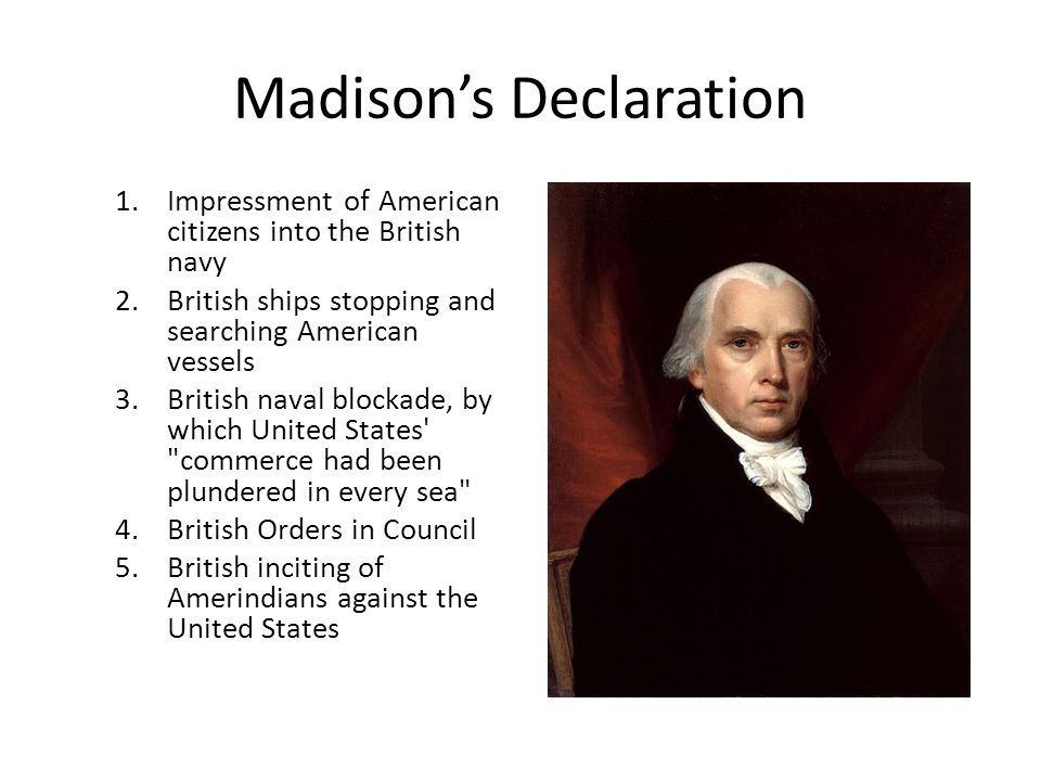 Madison's Declaration 1.Impressment of American citizens into the British navy 2.British ships stopping and searching American vessels 3.British naval blockade, by which United States commerce had been plundered in every sea 4.British Orders in Council 5.British inciting of Amerindians against the United States
