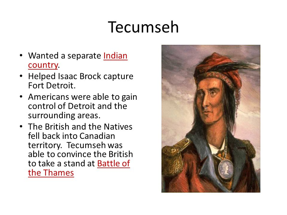 Tecumseh Wanted a separate Indian country. Helped Isaac Brock capture Fort Detroit.