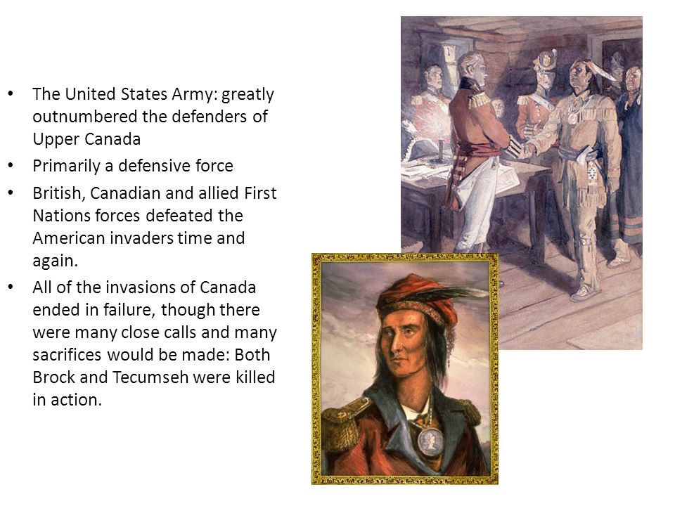 The United States Army: greatly outnumbered the defenders of Upper Canada Primarily a defensive force British, Canadian and allied First Nations forces defeated the American invaders time and again.