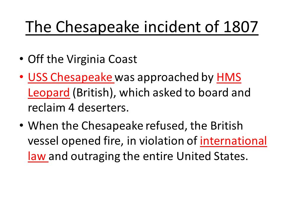 The Chesapeake incident of 1807 Off the Virginia Coast USS Chesapeake was approached by HMS Leopard (British), which asked to board and reclaim 4 deserters.