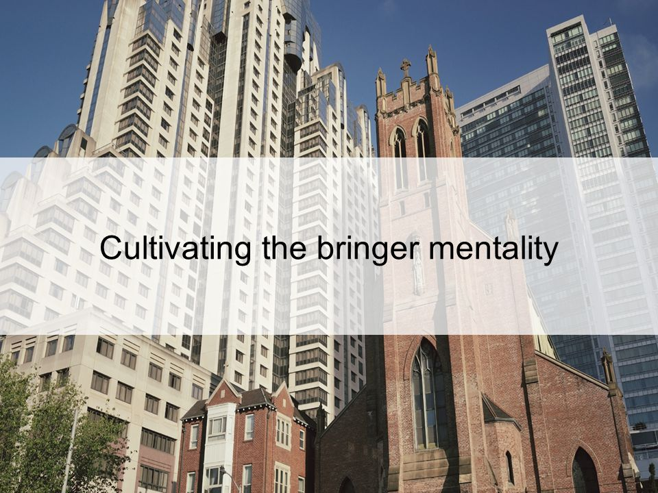 Cultivating the bringer mentality