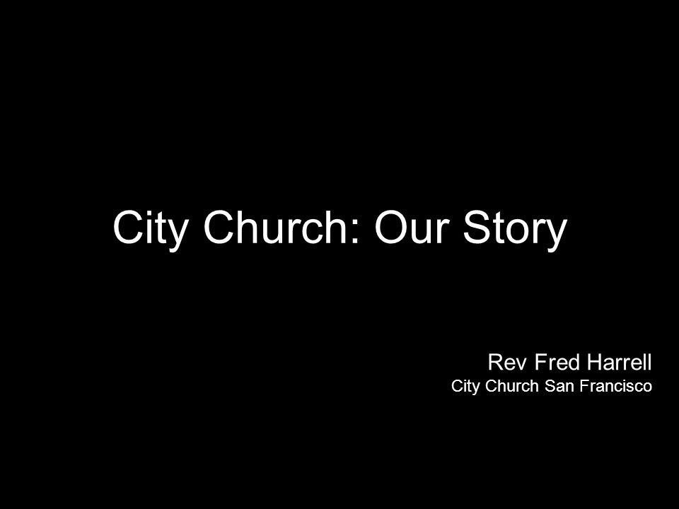 City Church: Our Story Rev Fred Harrell City Church San Francisco