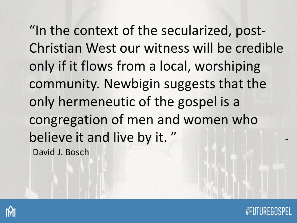 """In the context of the secularized, post- Christian West our witness will be credible only if it flows from a local, worshiping community. Newbigin su"