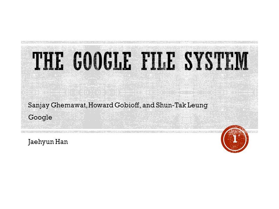 Sanjay Ghemawat, Howard Gobioff, and Shun-Tak Leung Google Jaehyun Han 1
