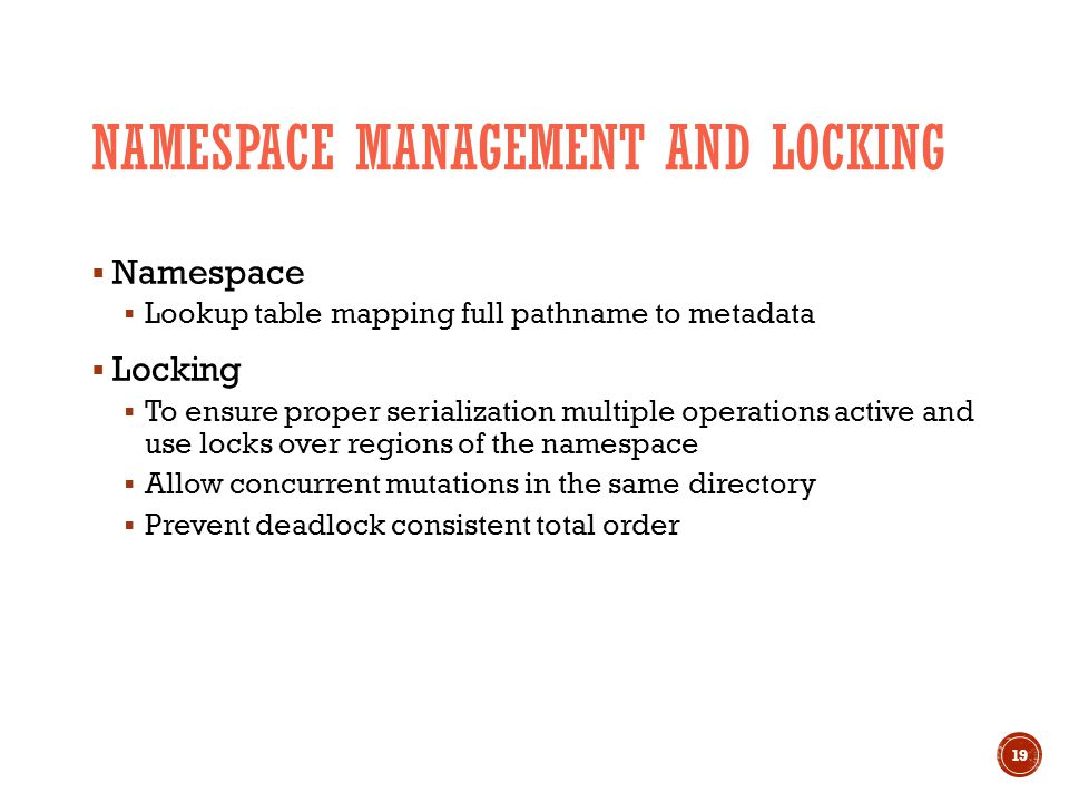 NAMESPACE MANAGEMENT AND LOCKING  Namespace  Lookup table mapping full pathname to metadata  Locking  To ensure proper serialization multiple operations active and use locks over regions of the namespace  Allow concurrent mutations in the same directory  Prevent deadlock consistent total order 19