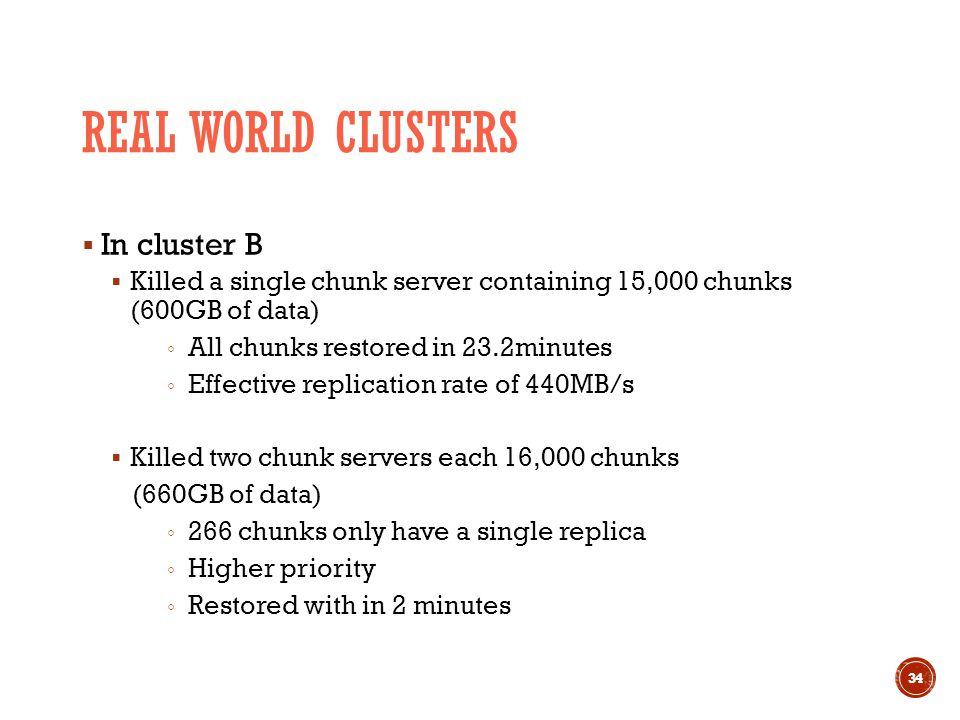 REAL WORLD CLUSTERS  In cluster B  Killed a single chunk server containing 15,000 chunks (600GB of data) ◦ All chunks restored in 23.2minutes ◦ Effective replication rate of 440MB/s  Killed two chunk servers each 16,000 chunks (660GB of data) ◦ 266 chunks only have a single replica ◦ Higher priority ◦ Restored with in 2 minutes 34