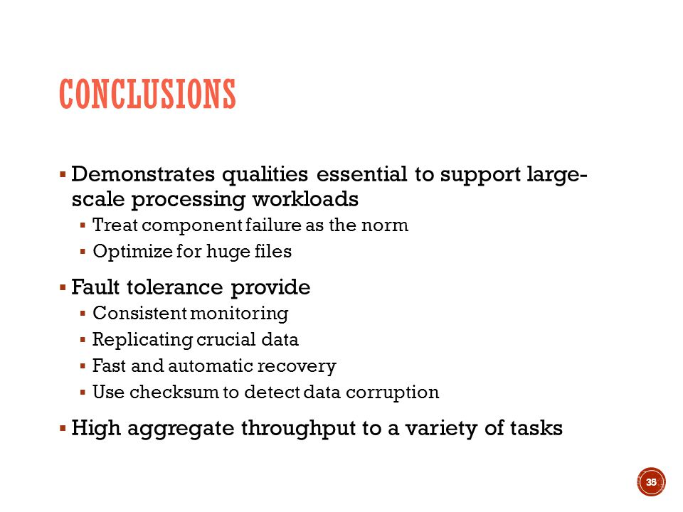 CONCLUSIONS  Demonstrates qualities essential to support large- scale processing workloads  Treat component failure as the norm  Optimize for huge files  Fault tolerance provide  Consistent monitoring  Replicating crucial data  Fast and automatic recovery  Use checksum to detect data corruption  High aggregate throughput to a variety of tasks 35