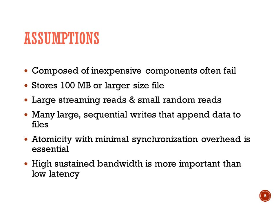 Composed of inexpensive components often fail Stores 100 MB or larger size file Large streaming reads & small random reads Many large, sequential writes that append data to files Atomicity with minimal synchronization overhead is essential High sustained bandwidth is more important than low latency 5 ASSUMPTIONS