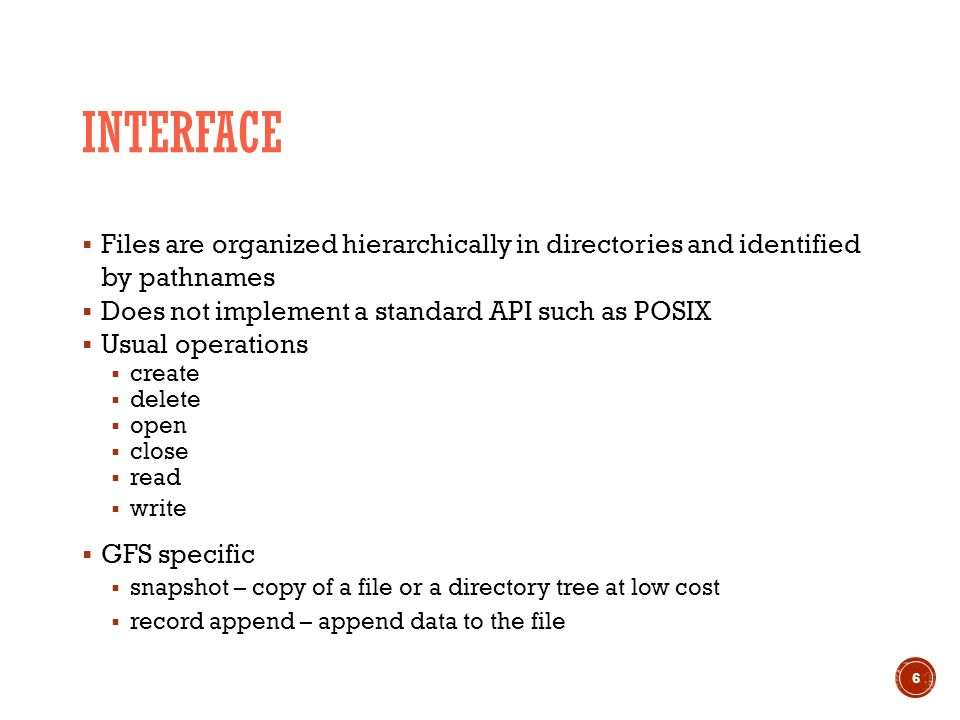 INTERFACE  Files are organized hierarchically in directories and identified by pathnames  Does not implement a standard API such as POSIX  Usual operations  create  delete  open  close  read  write  GFS specific  snapshot – copy of a file or a directory tree at low cost  record append – append data to the file 6