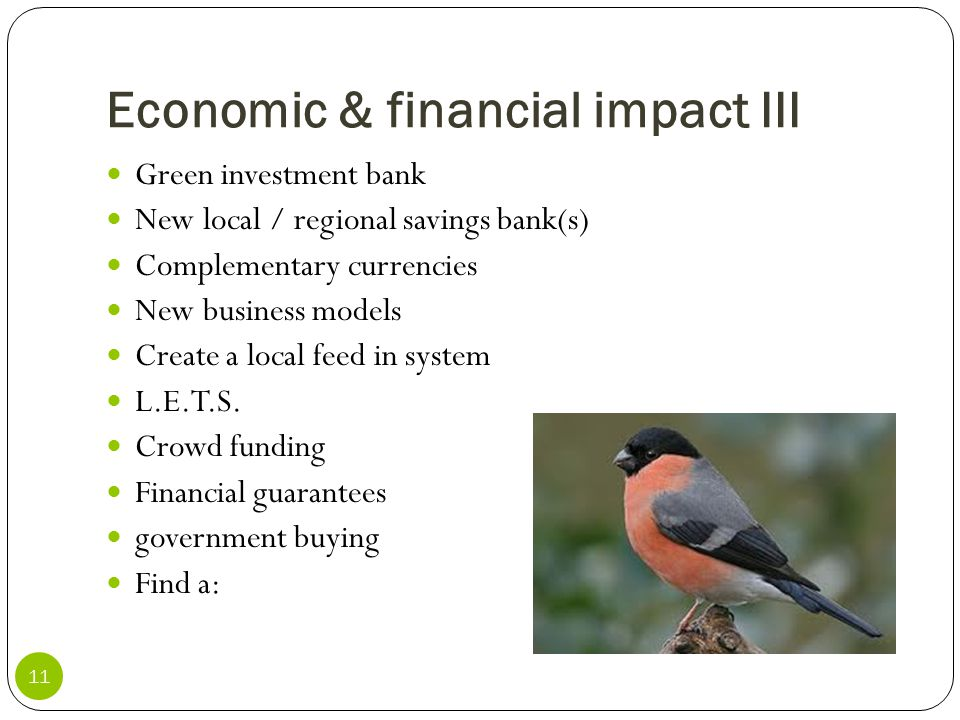 Economic & financial impact III 11 Green investment bank New local / regional savings bank(s) Complementary currencies New business models Create a lo