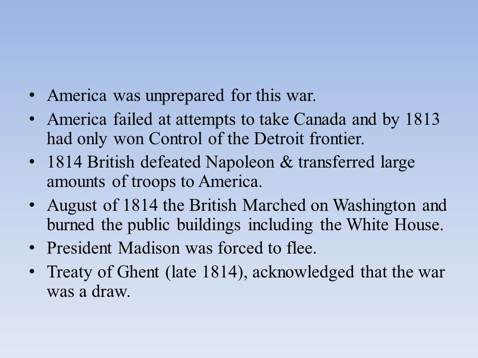 America was unprepared for this war. America failed at attempts to take Canada and by 1813 had only won Control of the Detroit frontier. 1814 British