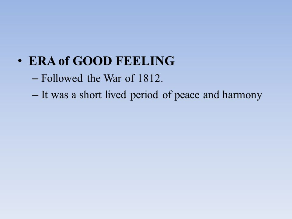 ERA of GOOD FEELING – Followed the War of 1812. – It was a short lived period of peace and harmony