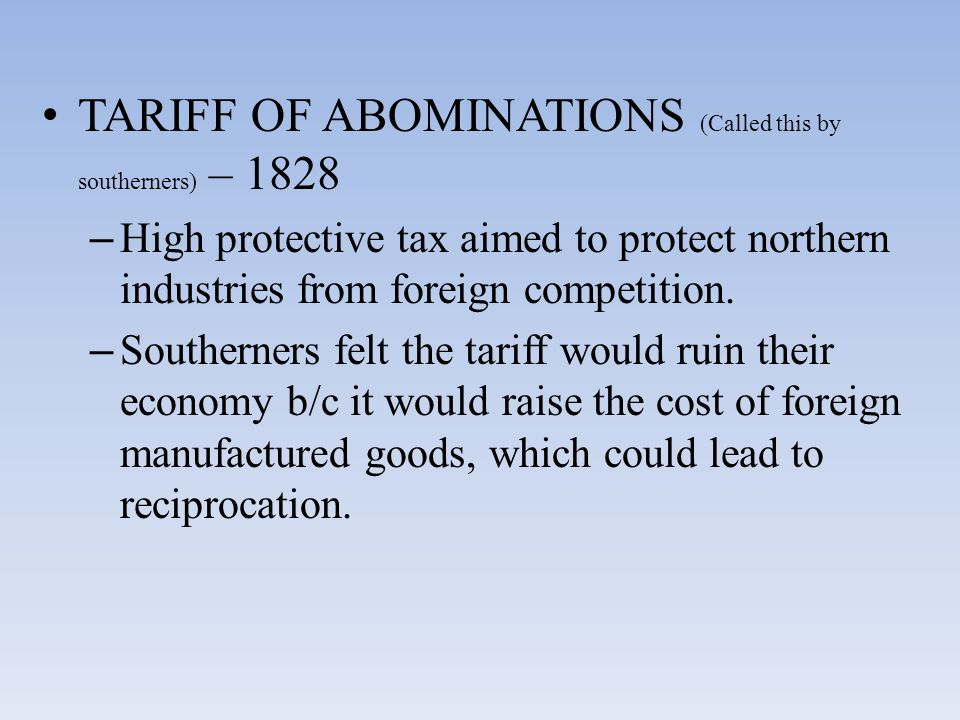TARIFF OF ABOMINATIONS (Called this by southerners) – 1828 – High protective tax aimed to protect northern industries from foreign competition. – Sout