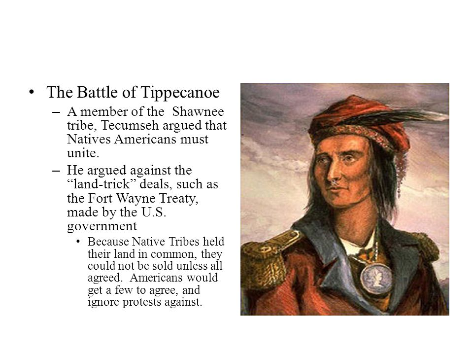 "The Battle of Tippecanoe – A member of the Shawnee tribe, Tecumseh argued that Natives Americans must unite. – He argued against the ""land-trick"" deal"