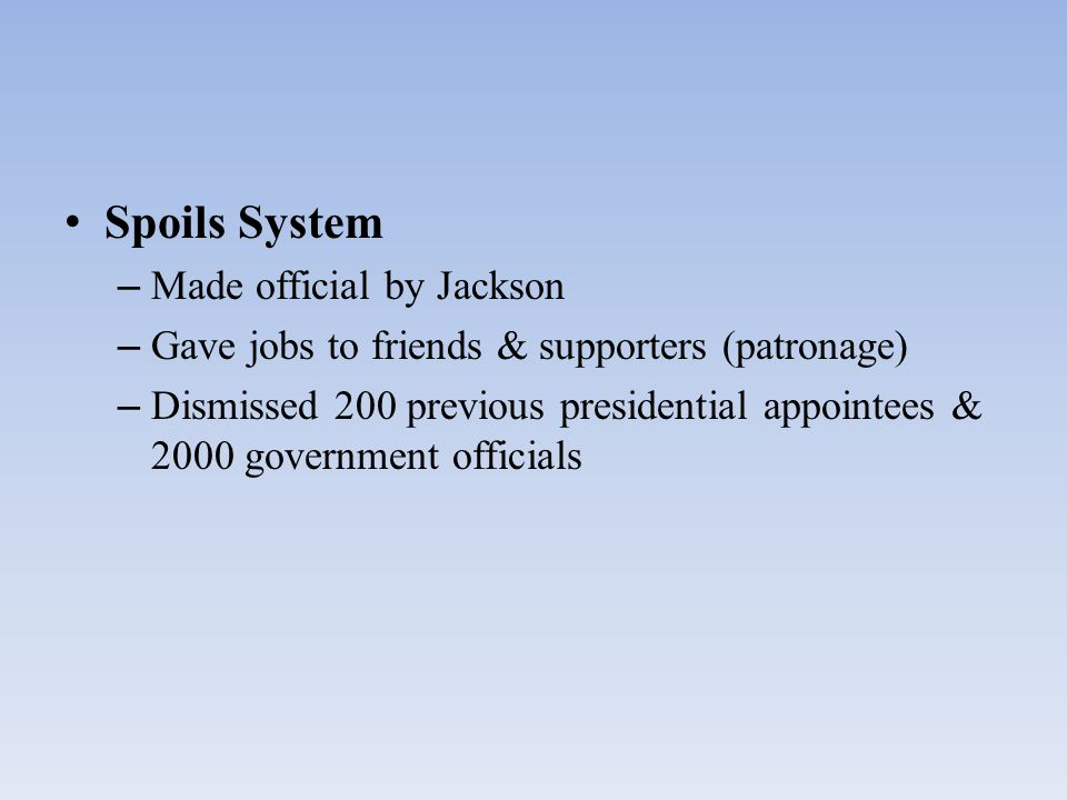 Spoils System – Made official by Jackson – Gave jobs to friends & supporters (patronage) – Dismissed 200 previous presidential appointees & 2000 gover