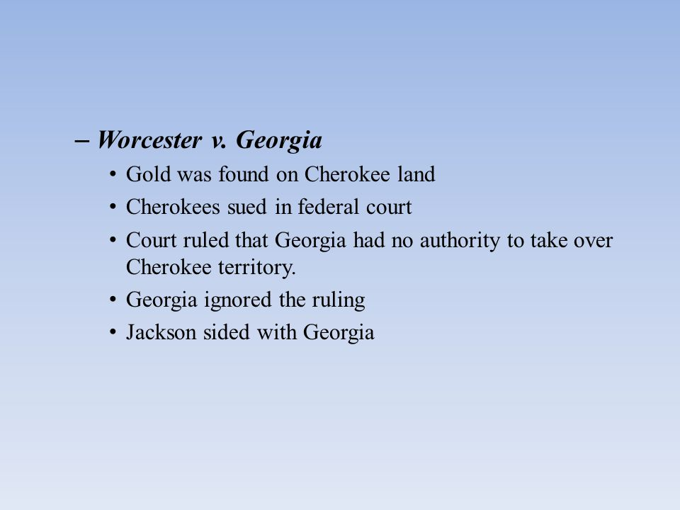 – Worcester v. Georgia Gold was found on Cherokee land Cherokees sued in federal court Court ruled that Georgia had no authority to take over Cherokee
