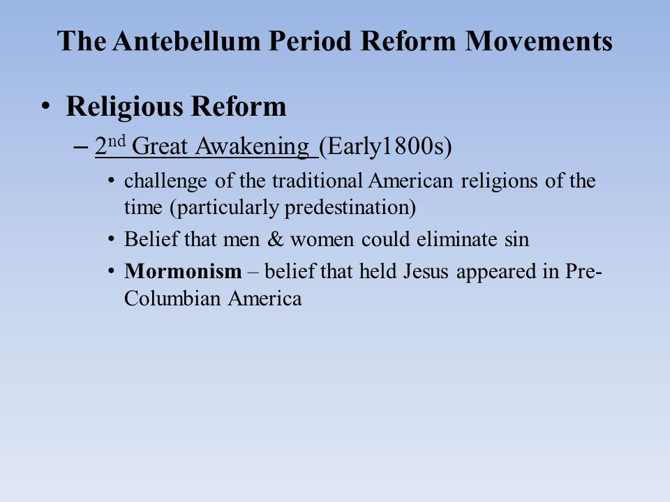The Antebellum Period Reform Movements Religious Reform – 2 nd Great Awakening (Early1800s) challenge of the traditional American religions of the tim