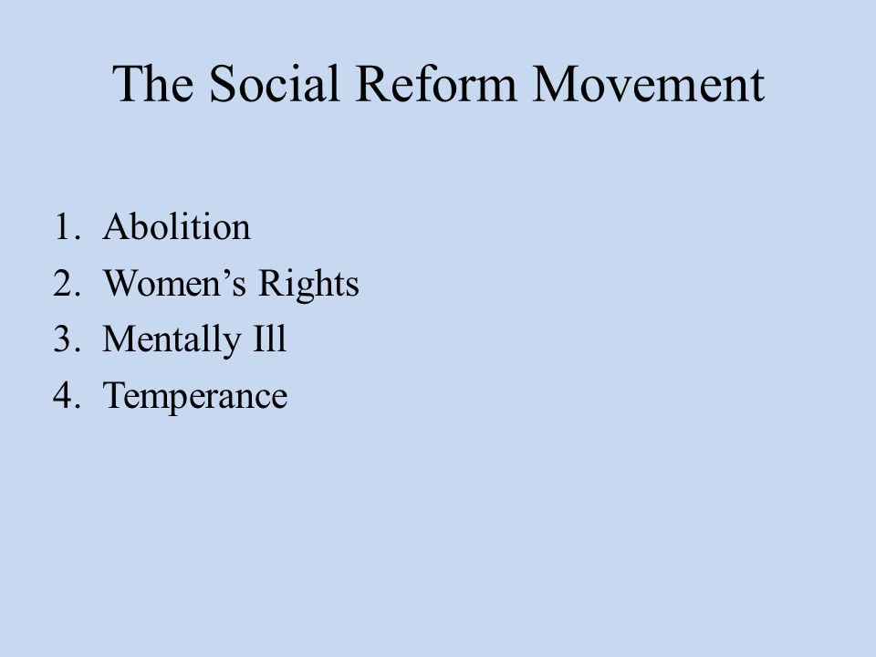 The Social Reform Movement 1.Abolition 2.Women's Rights 3.Mentally Ill 4.Temperance