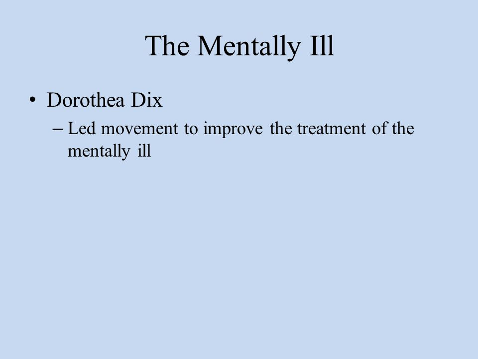 The Mentally Ill Dorothea Dix – Led movement to improve the treatment of the mentally ill