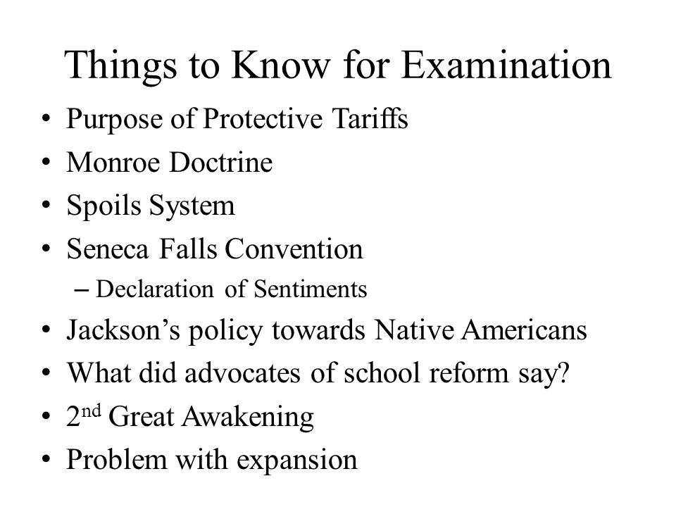 Things to Know for Examination Purpose of Protective Tariffs Monroe Doctrine Spoils System Seneca Falls Convention – Declaration of Sentiments Jackson