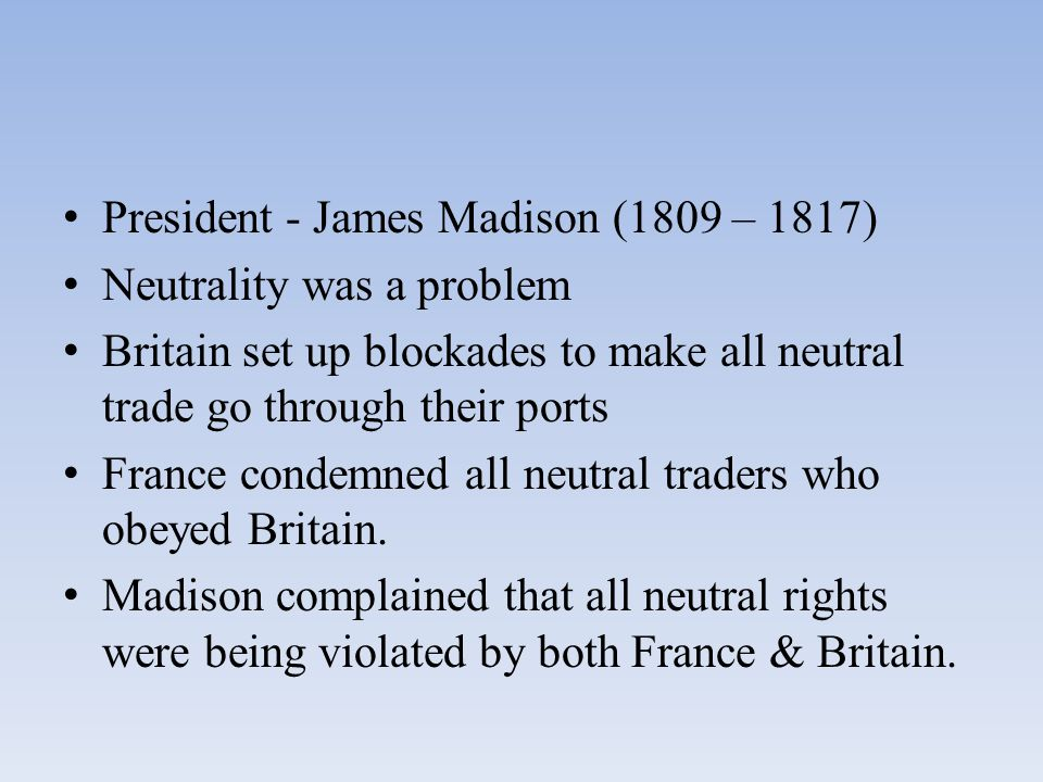 President - James Madison (1809 – 1817) Neutrality was a problem Britain set up blockades to make all neutral trade go through their ports France cond