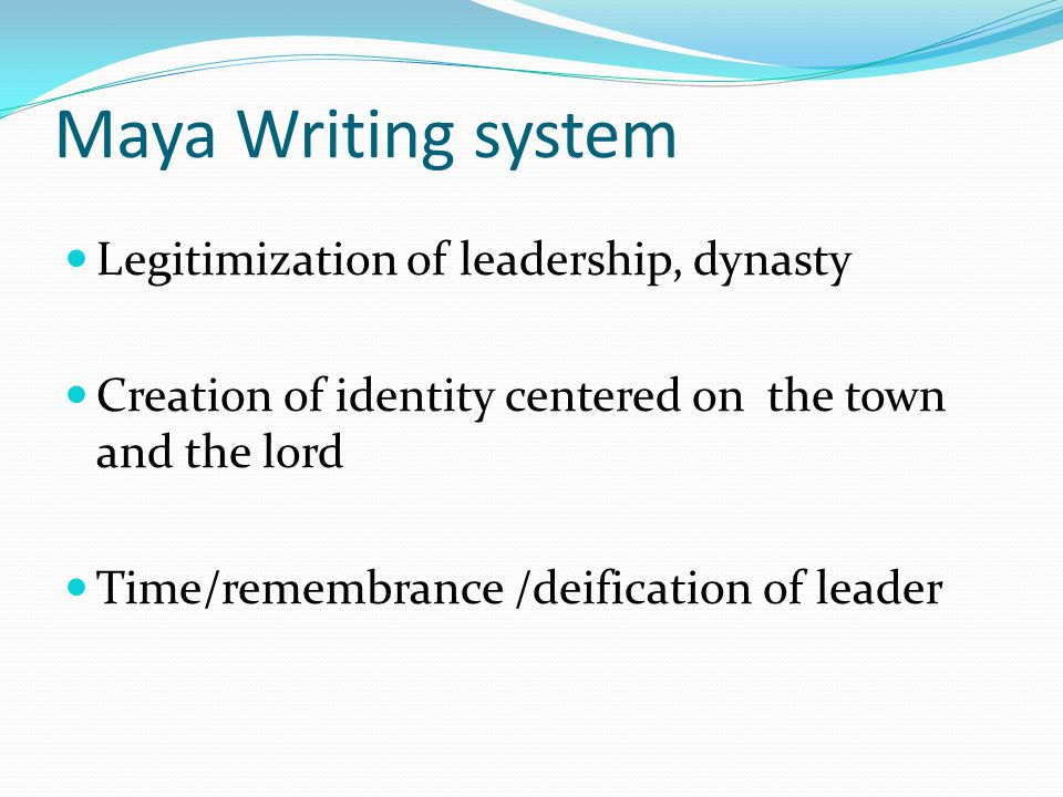 Maya Writing system Legitimization of leadership, dynasty Creation of identity centered on the town and the lord Time/remembrance /deification of leader