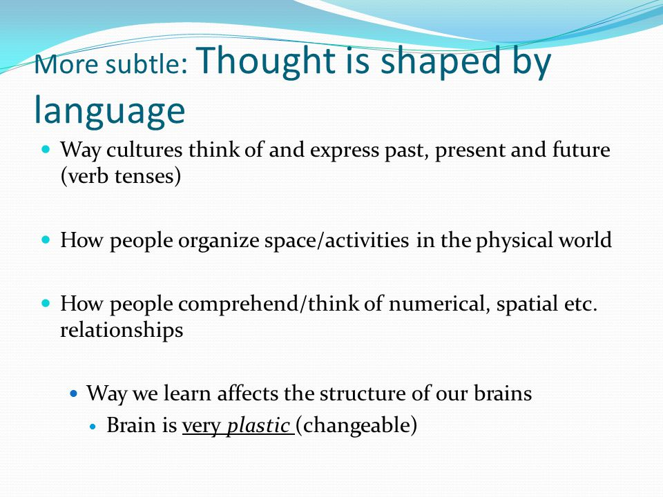 More subtle : Thought is shaped by language Way cultures think of and express past, present and future (verb tenses) How people organize space/activities in the physical world How people comprehend/think of numerical, spatial etc.