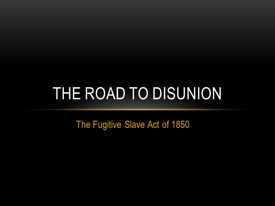 The Fugitive Slave Act of 1850 THE ROAD TO DISUNION