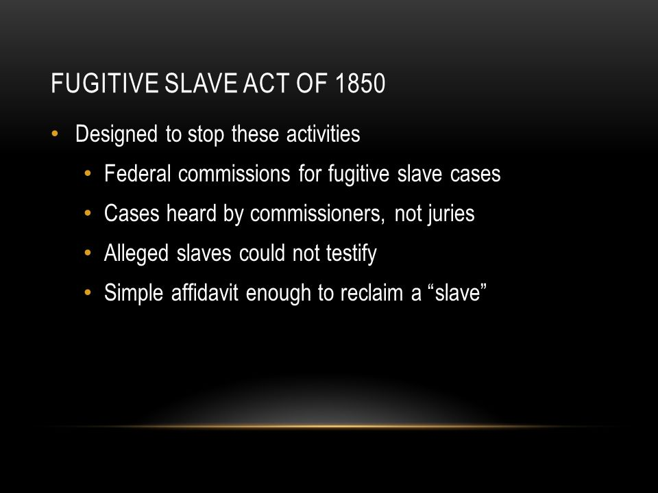 FUGITIVE SLAVE ACT OF 1850 Designed to stop these activities Federal commissions for fugitive slave cases Cases heard by commissioners, not juries Alleged slaves could not testify Simple affidavit enough to reclaim a slave