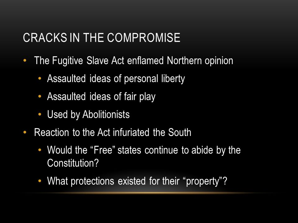 CRACKS IN THE COMPROMISE The Fugitive Slave Act enflamed Northern opinion Assaulted ideas of personal liberty Assaulted ideas of fair play Used by Abo