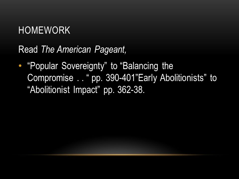 """HOMEWORK Read The American Pageant, """"Popular Sovereignty"""" to """"Balancing the Compromise.. """" pp. 390-401""""Early Abolitionists"""" to """"Abolitionist Impact"""" p"""