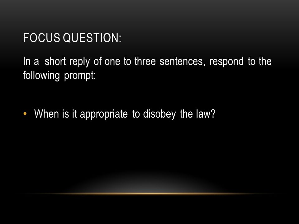 FOCUS QUESTION: In a short reply of one to three sentences, respond to the following prompt: When is it appropriate to disobey the law