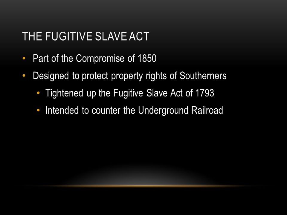 THE FUGITIVE SLAVE ACT Part of the Compromise of 1850 Designed to protect property rights of Southerners Tightened up the Fugitive Slave Act of 1793 Intended to counter the Underground Railroad