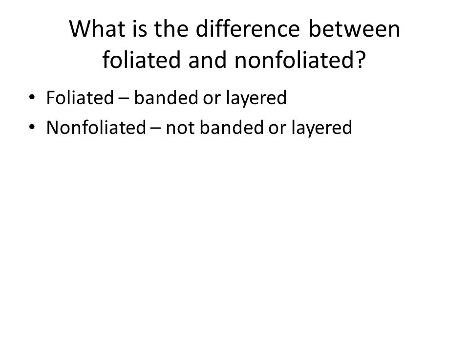 What is the difference between foliated and nonfoliated? Foliated – banded or layered Nonfoliated – not banded or layered