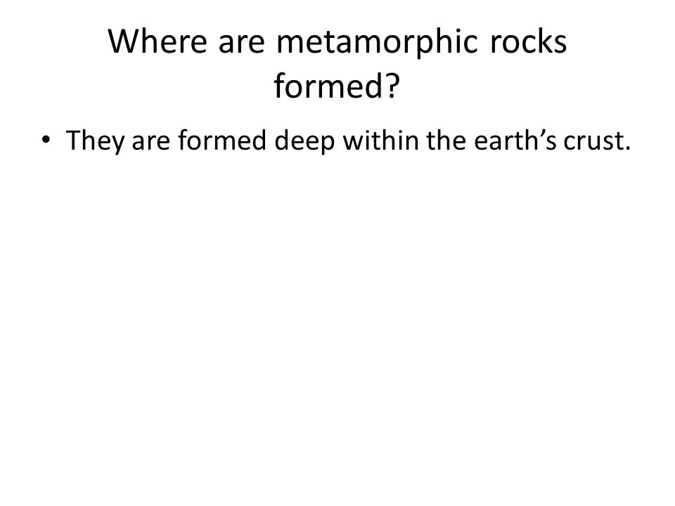Where are metamorphic rocks formed? They are formed deep within the earth's crust.