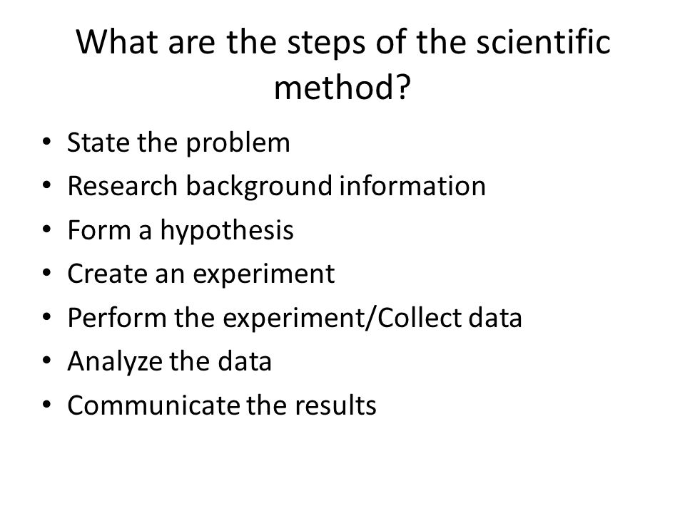 What are the steps of the scientific method? State the problem Research background information Form a hypothesis Create an experiment Perform the expe