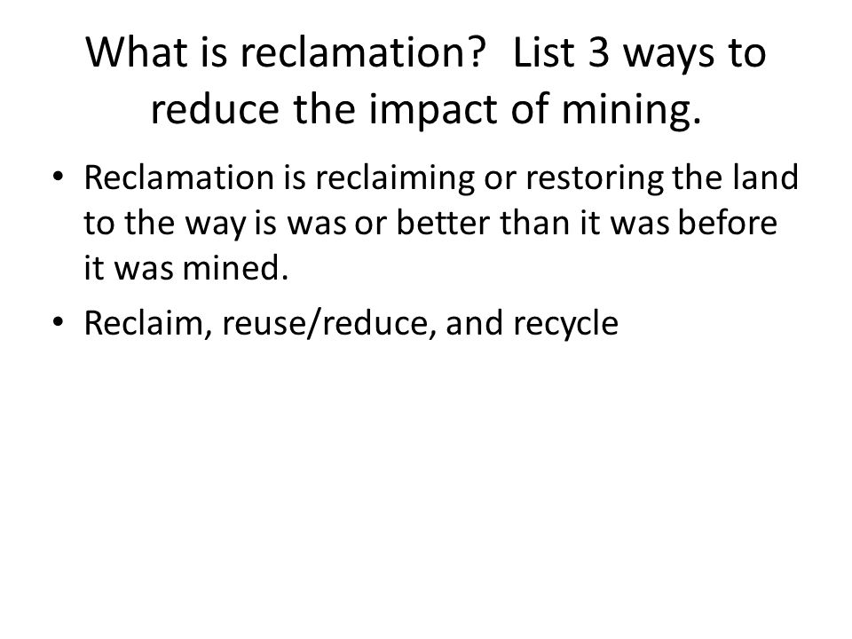What is reclamation? List 3 ways to reduce the impact of mining. Reclamation is reclaiming or restoring the land to the way is was or better than it w