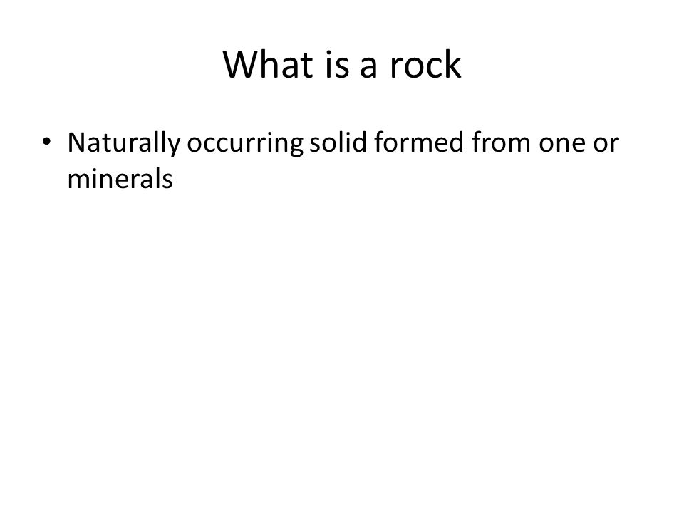What is a rock Naturally occurring solid formed from one or minerals