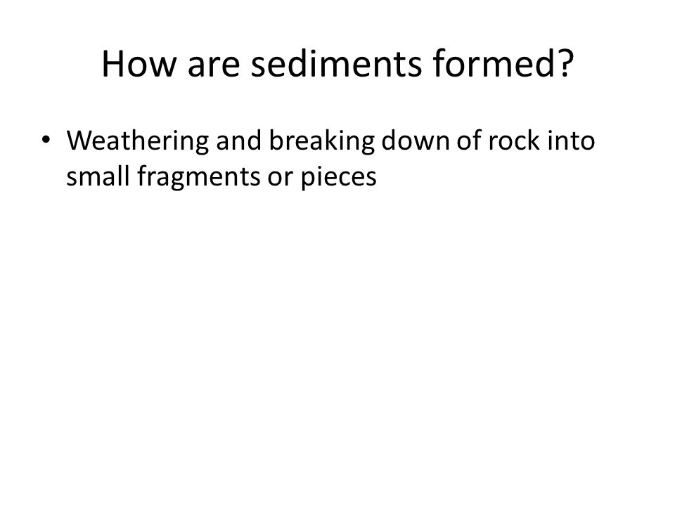 How are sediments formed? Weathering and breaking down of rock into small fragments or pieces