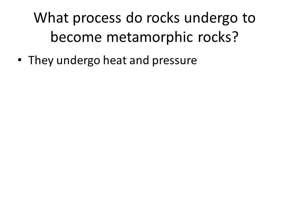 What process do rocks undergo to become metamorphic rocks? They undergo heat and pressure