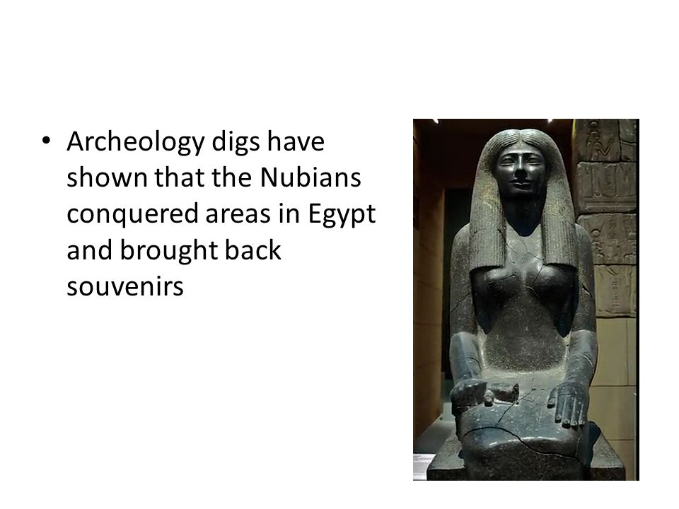 Archeology digs have shown that the Nubians conquered areas in Egypt and brought back souvenirs