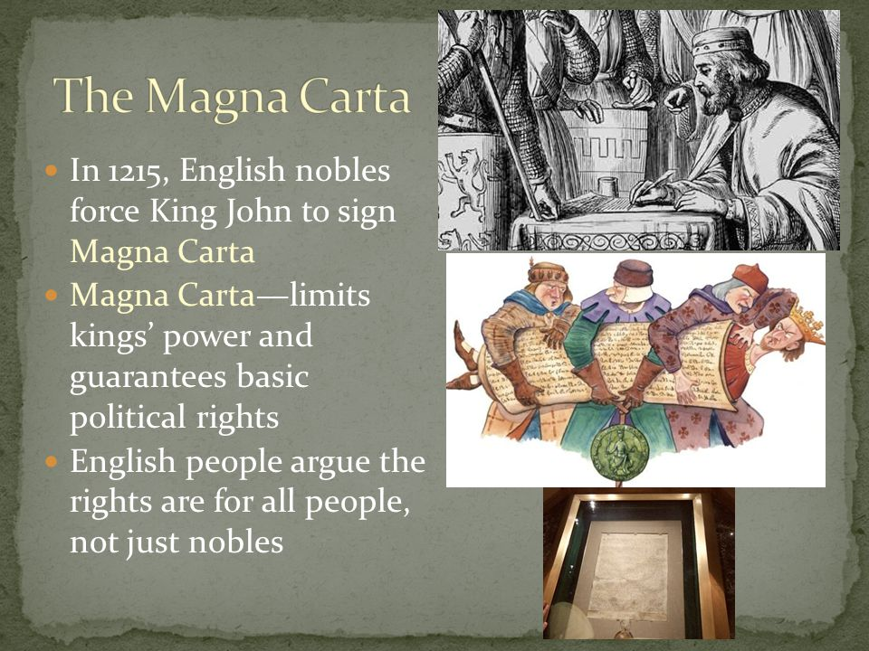 In 1215, English nobles force King John to sign Magna Carta Magna Carta—limits kings' power and guarantees basic political rights English people argue the rights are for all people, not just nobles