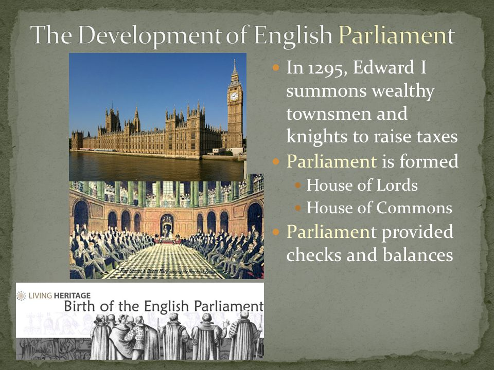 In 1295, Edward I summons wealthy townsmen and knights to raise taxes Parliament is formed House of Lords House of Commons Parliament provided checks and balances