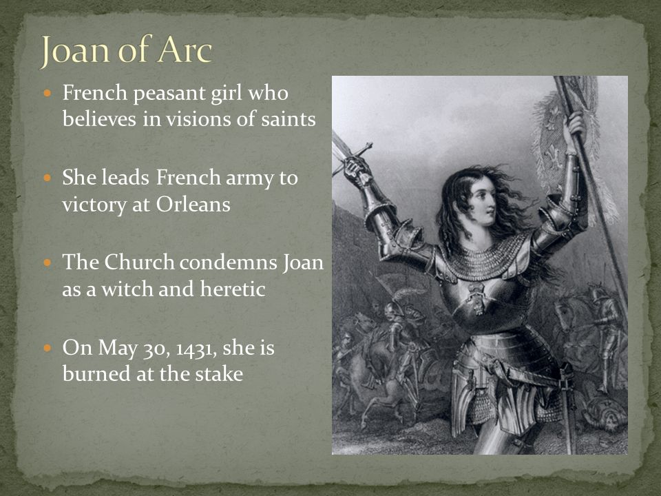 French peasant girl who believes in visions of saints She leads French army to victory at Orleans The Church condemns Joan as a witch and heretic On May 30, 1431, she is burned at the stake