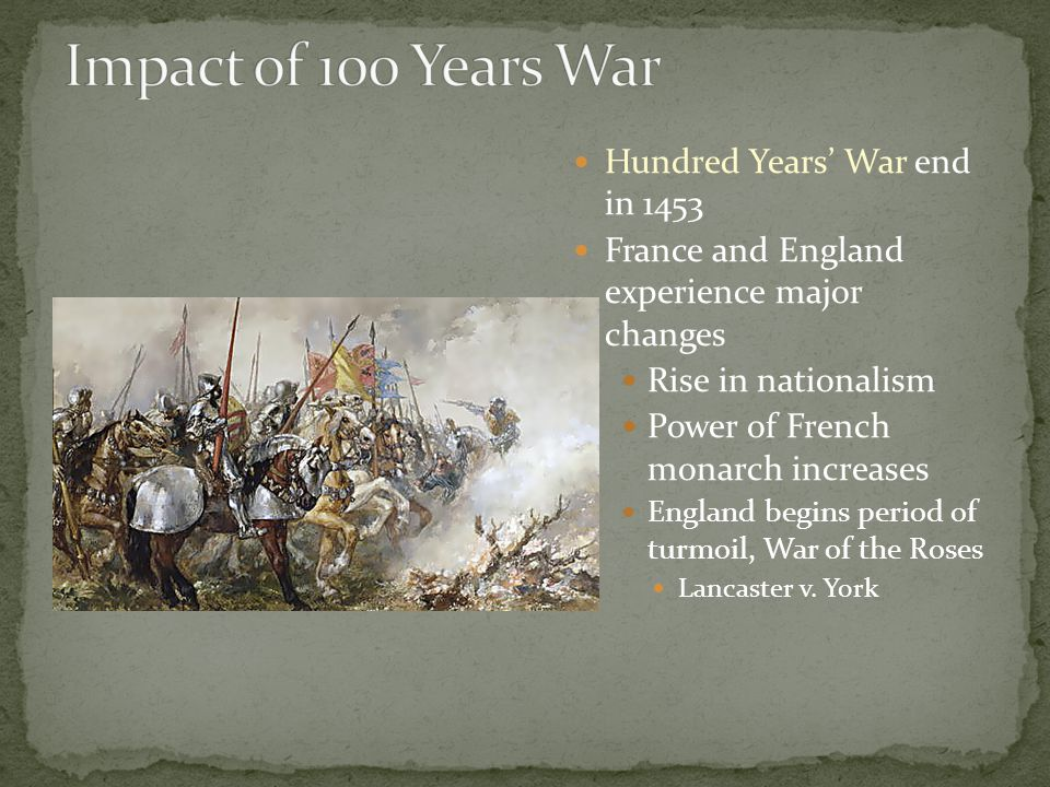 Hundred Years' War end in 1453 France and England experience major changes Rise in nationalism Power of French monarch increases England begins period of turmoil, War of the Roses Lancaster v.