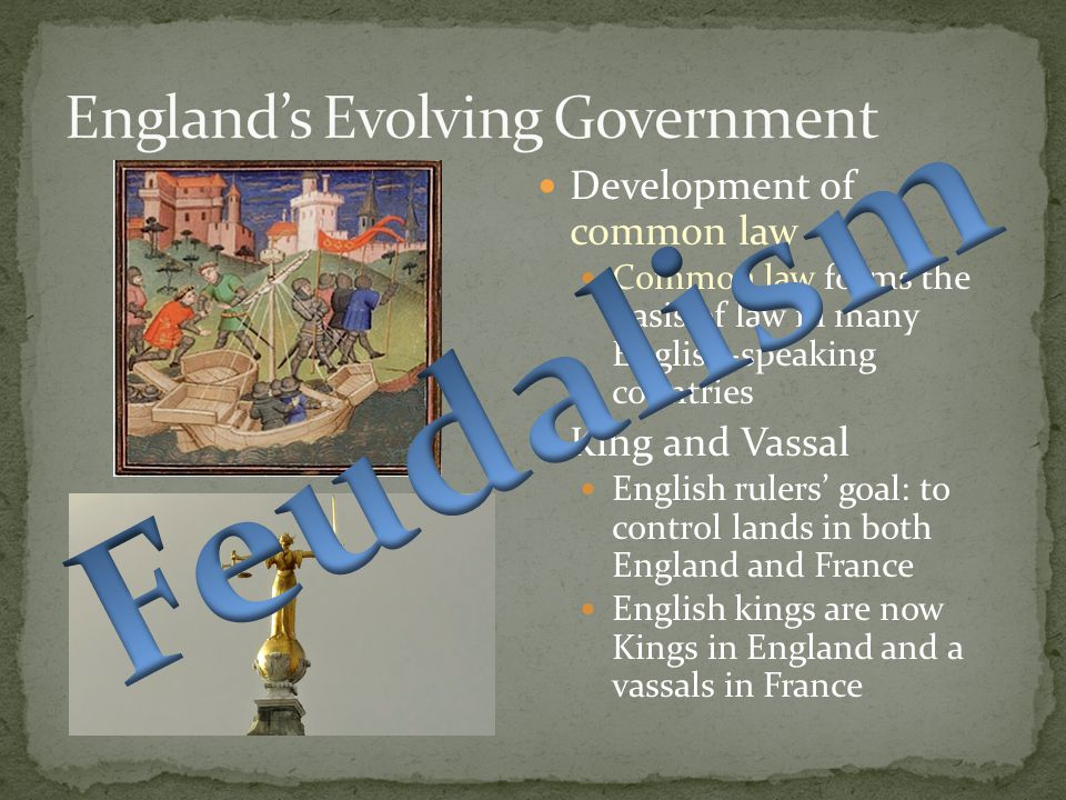 Development of common law Common law forms the basis of law in many English-speaking countries King and Vassal English rulers' goal: to control lands in both England and France English kings are now Kings in England and a vassals in France