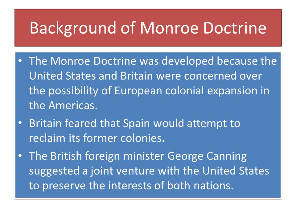 Background of Monroe Doctrine The Monroe Doctrine was developed because the United States and Britain were concerned over the possibility of European colonial expansion in the Americas.