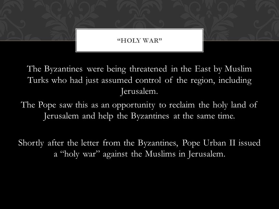 The Byzantines were being threatened in the East by Muslim Turks who had just assumed control of the region, including Jerusalem.