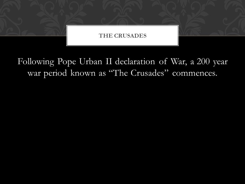Following Pope Urban II declaration of War, a 200 year war period known as The Crusades commences.