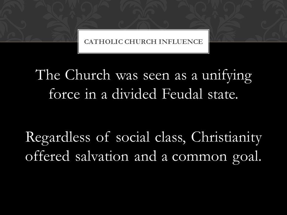 The Church was seen as a unifying force in a divided Feudal state.